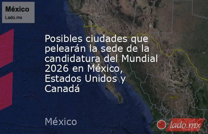 Posibles ciudades que pelearán la sede de la candidatura del Mundial 2026 en México, Estados Unidos y Canadá. Noticias en tiempo real