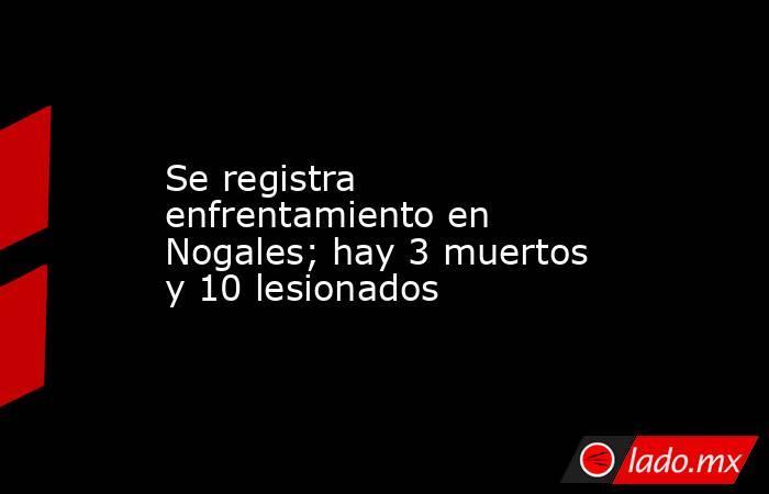 Se registra enfrentamiento en Nogales; hay 3 muertos y 10 lesionados. Noticias en tiempo real