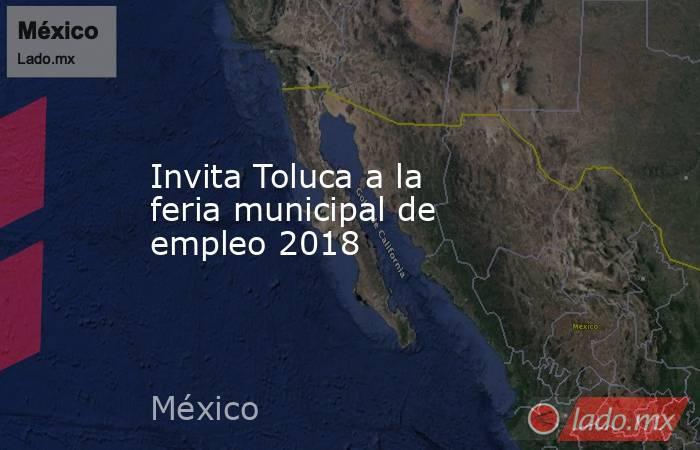 Invita Toluca a la feria municipal de empleo 2018. Noticias en tiempo real