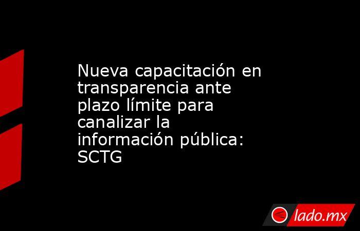 Nueva capacitación en transparencia ante plazo límite para canalizar la información pública: SCTG. Noticias en tiempo real