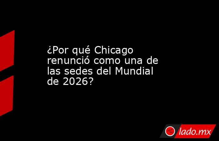 ¿Por qué Chicago renunció como una de las sedes del Mundial de 2026?. Noticias en tiempo real