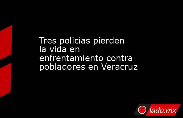 Tres policías pierden la vida en enfrentamiento contra pobladores en Veracruz. Noticias en tiempo real