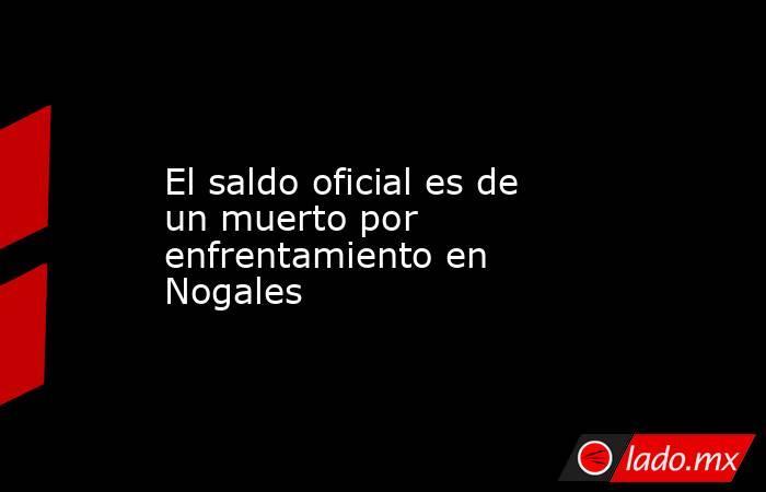 El saldo oficial es de un muerto por enfrentamiento en Nogales. Noticias en tiempo real