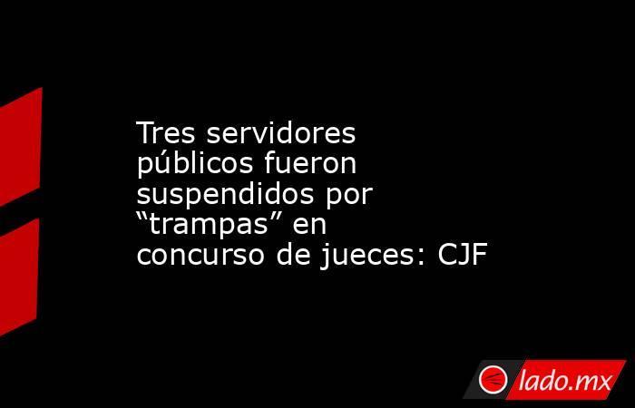 """Tres servidores públicos fueron suspendidos por """"trampas"""" en concurso de jueces: CJF. Noticias en tiempo real"""