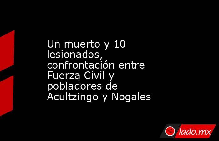 Un muerto y 10 lesionados, confrontación entre Fuerza Civil y pobladores de Acultzingo y Nogales. Noticias en tiempo real