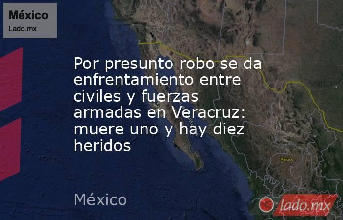 Por presunto robo se da enfrentamiento entre civiles y fuerzas armadas en Veracruz: muere uno y hay diez heridos. Noticias en tiempo real