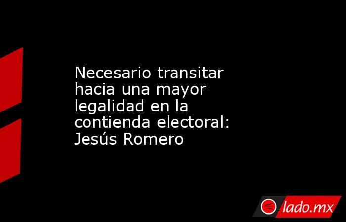 Necesario transitar hacia una mayor legalidad en la  contienda electoral: Jesús Romero. Noticias en tiempo real