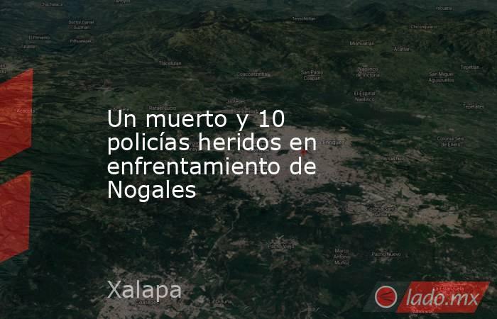 Un muerto y 10 policías heridos en enfrentamiento de Nogales. Noticias en tiempo real