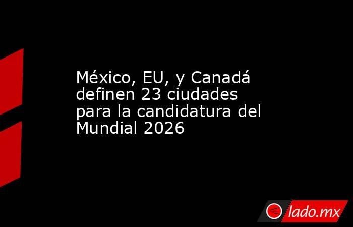 México, EU, y Canadá definen 23 ciudades para la candidatura del Mundial 2026. Noticias en tiempo real