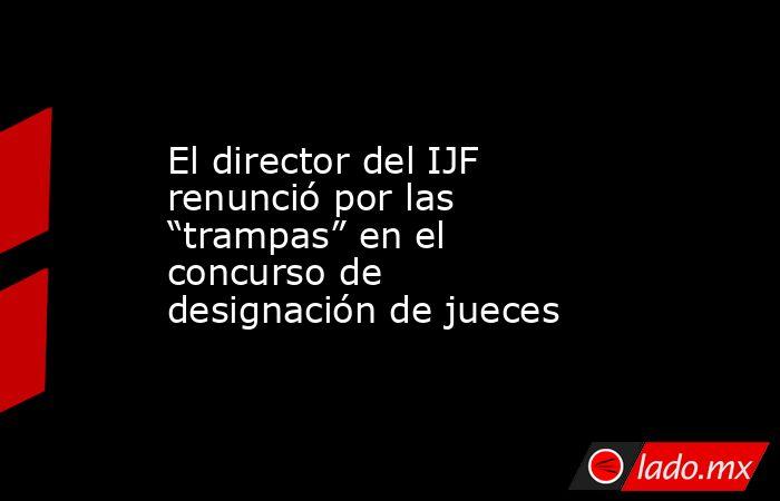 """El director del IJF renunció por las """"trampas"""" en el concurso de designación de jueces. Noticias en tiempo real"""