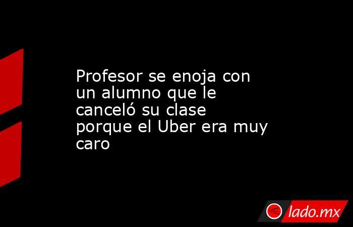 Profesor se enoja con un alumno que le canceló su clase porque el Uber era muy caro. Noticias en tiempo real