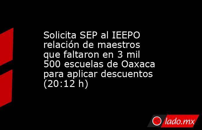 Solicita SEP al IEEPO relación de maestros que faltaron en 3 mil 500 escuelas de Oaxaca para aplicar descuentos (20:12 h). Noticias en tiempo real