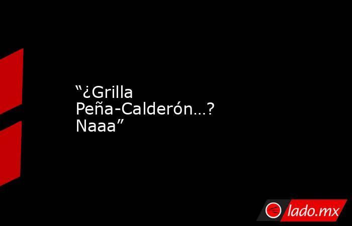 """""""¿Grilla Peña-Calderón…? Naaa"""". Noticias en tiempo real"""