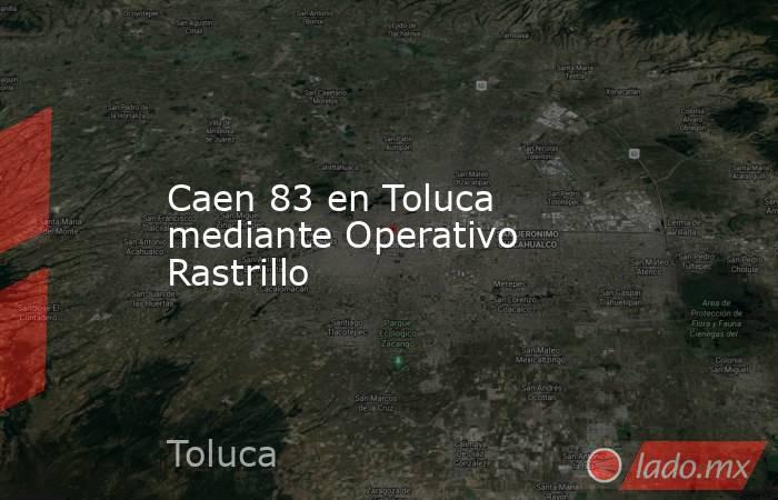 Caen 83 en Toluca mediante Operativo Rastrillo. Noticias en tiempo real