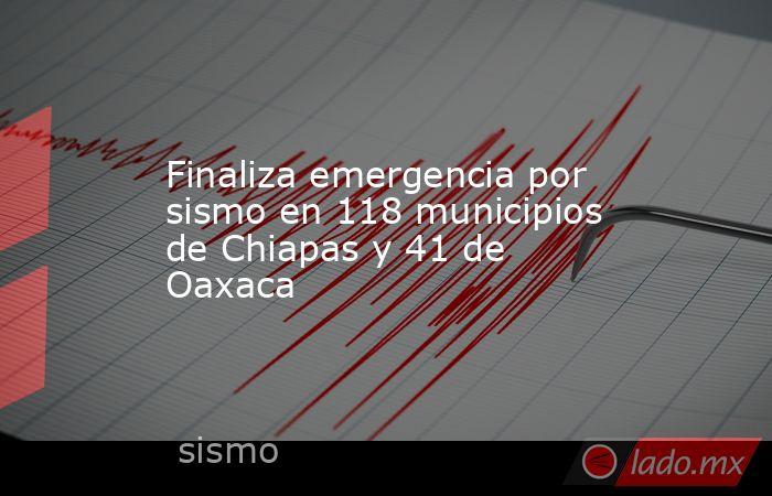 Finaliza emergencia por sismo en 118 municipios de Chiapas y 41 de Oaxaca. Noticias en tiempo real
