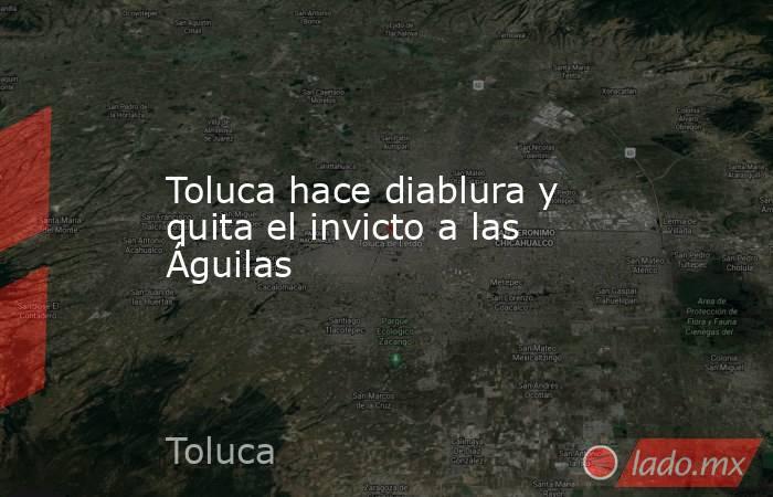 Toluca hace diablura y quita el invicto a las Águilas. Noticias en tiempo real