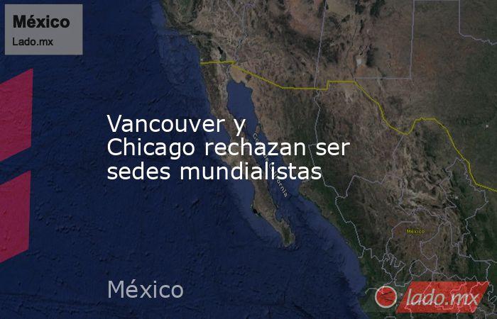 Vancouver y Chicagorechazan ser sedes mundialistas. Noticias en tiempo real