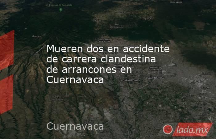 Mueren dos en accidente de carrera clandestina de arrancones en Cuernavaca. Noticias en tiempo real