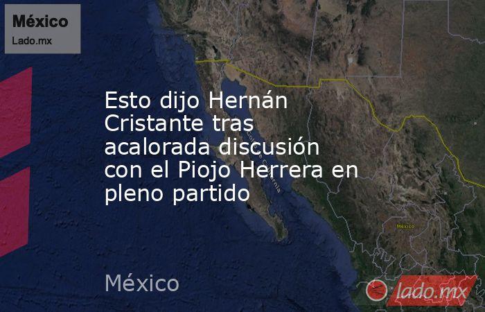 Esto dijo Hernán Cristante tras acalorada discusión con el Piojo Herrera en pleno partido. Noticias en tiempo real