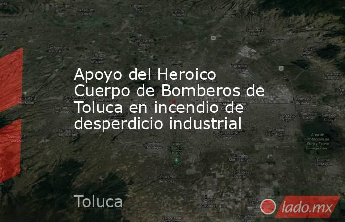 Apoyo del Heroico Cuerpo de Bomberos de Toluca en incendio de desperdicio industrial. Noticias en tiempo real