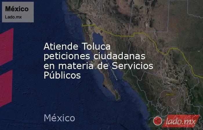 Atiende Toluca peticiones ciudadanas en materia de Servicios Públicos. Noticias en tiempo real