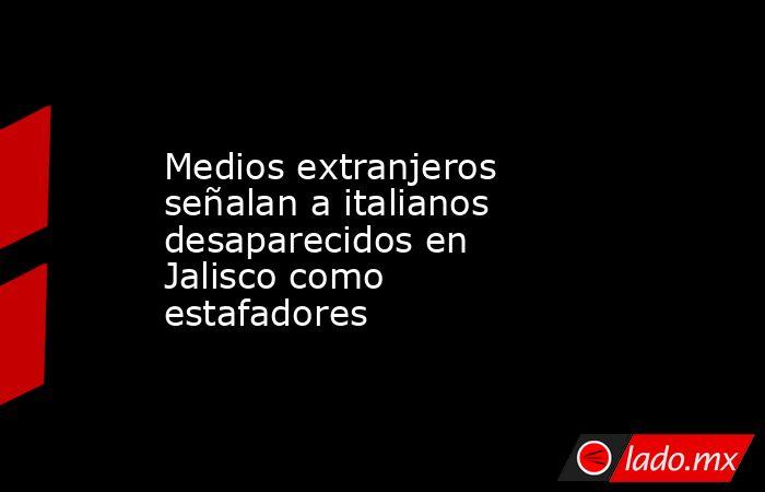Medios extranjeros señalan a italianos desaparecidos en Jalisco como estafadores. Noticias en tiempo real