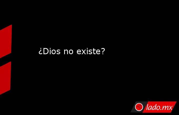 ¿Dios no existe?. Noticias en tiempo real