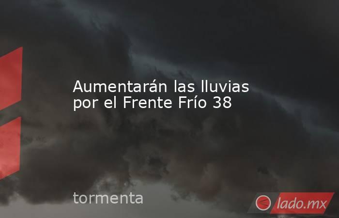 Aumentarán las lluvias por el Frente Frío 38. Noticias en tiempo real
