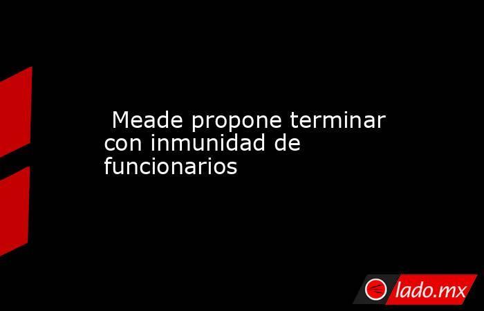 Meade propone terminar con inmunidad de funcionarios. Noticias en tiempo real