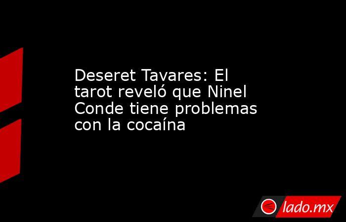 Deseret Tavares: El tarot reveló que Ninel Conde tiene problemas con la cocaína. Noticias en tiempo real
