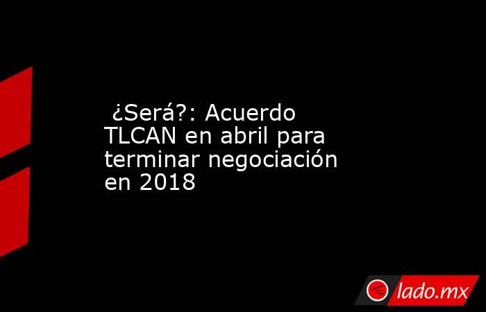 ¿Será?: Acuerdo TLCAN en abril para terminar negociación en 2018. Noticias en tiempo real