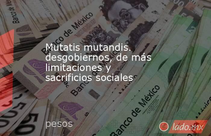 Mutatis mutandis. desgobiernos, de más limitaciones y sacrificios sociales. Noticias en tiempo real