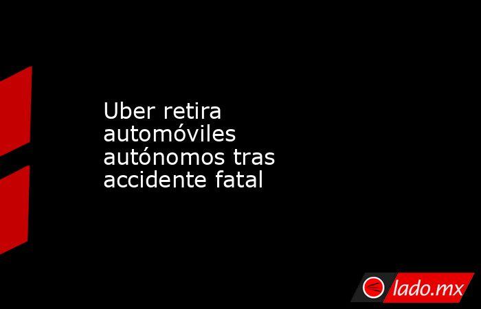 Uber retira automóviles autónomos tras accidente fatal . Noticias en tiempo real