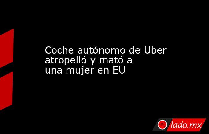 Coche autónomo de Uber atropelló y mató a una mujer en EU. Noticias en tiempo real