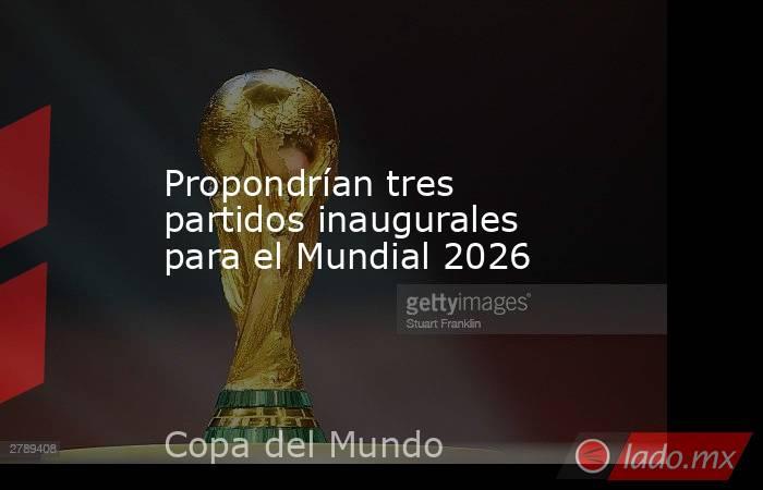 Propondrían tres partidos inaugurales para el Mundial 2026 . Noticias en tiempo real