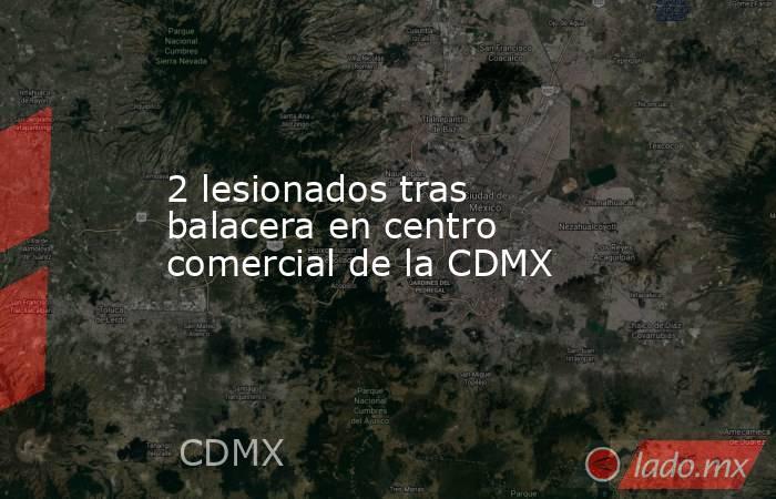 2 lesionados tras balacera en centro comercial de la CDMX. Noticias en tiempo real