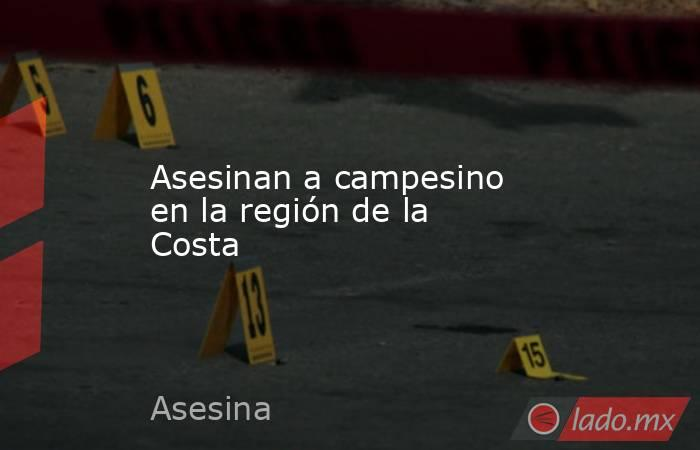 Asesinan a campesino  en la región de la Costa. Noticias en tiempo real