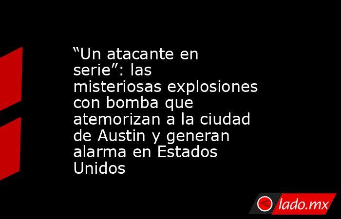 """""""Un atacante en serie"""": las misteriosas explosiones con bomba que atemorizan a la ciudad de Austin y generan alarma en Estados Unidos. Noticias en tiempo real"""