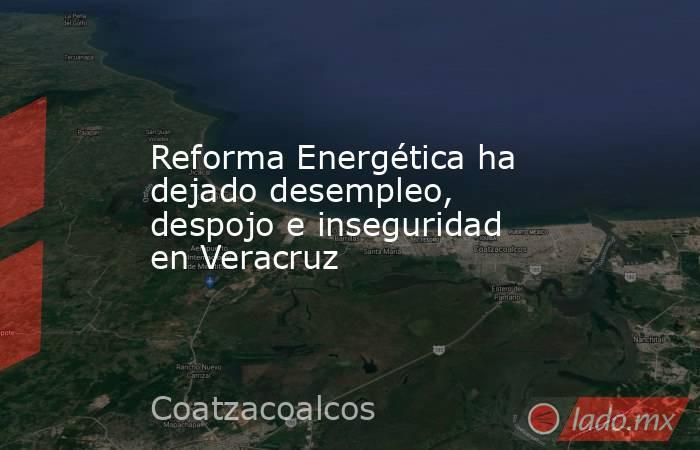 Reforma Energética ha dejado desempleo, despojo e inseguridad en Veracruz. Noticias en tiempo real