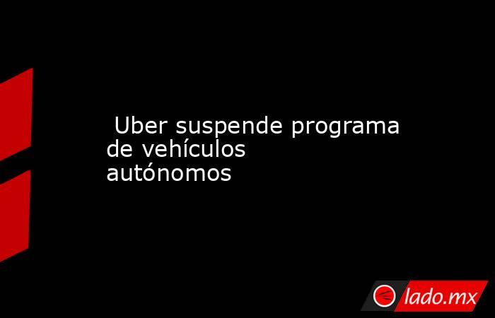 Uber suspende programa de vehículos autónomos. Noticias en tiempo real