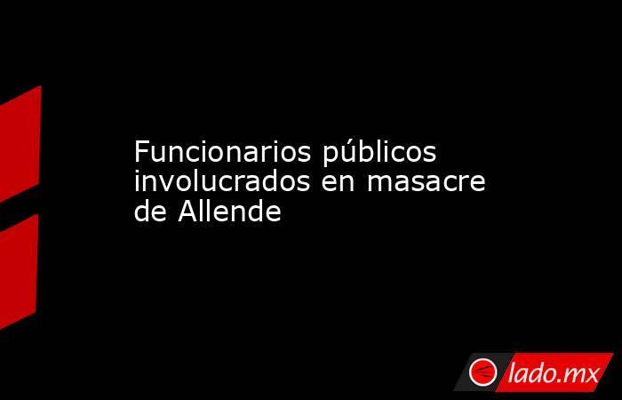 Funcionarios públicos involucrados en masacre de Allende. Noticias en tiempo real