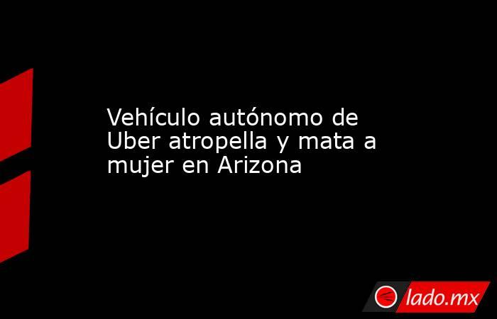 Vehículo autónomo de Uber atropella y mata a mujer en Arizona. Noticias en tiempo real