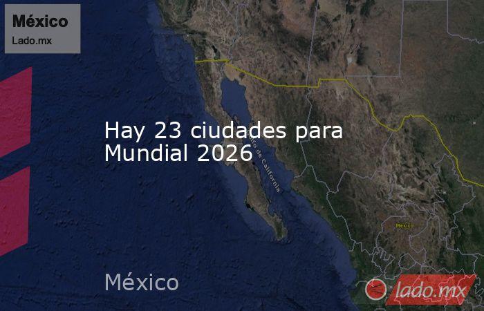 Hay 23 ciudades para Mundial 2026. Noticias en tiempo real