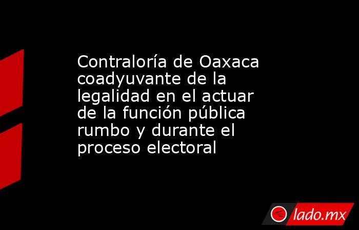 Contraloría de Oaxaca coadyuvante de la legalidad en el actuar de la función pública rumbo y durante el proceso electoral. Noticias en tiempo real