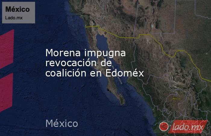 Morena impugna revocación de coalición en Edoméx. Noticias en tiempo real