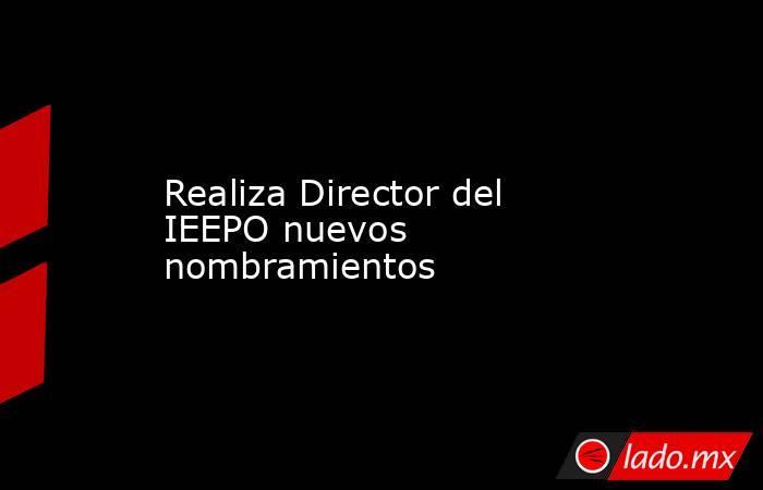 Realiza Director del IEEPO nuevos nombramientos. Noticias en tiempo real