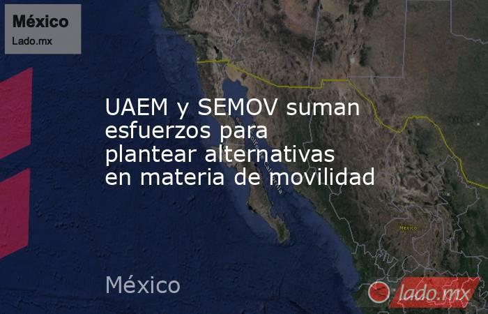 UAEM y SEMOV suman esfuerzos para  plantear alternativas en materia de movilidad. Noticias en tiempo real
