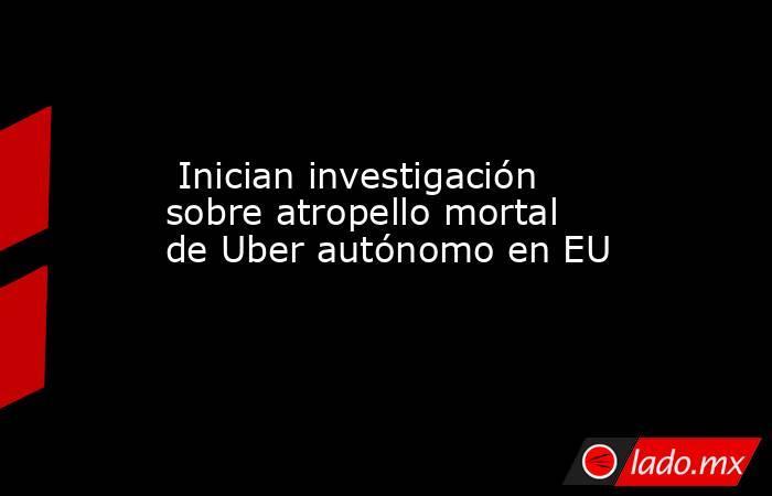 Inician investigación sobre atropello mortal de Uber autónomo en EU . Noticias en tiempo real