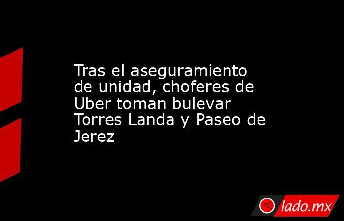 Tras el aseguramiento de unidad, choferes de Uber toman bulevar Torres Landa y Paseo de Jerez. Noticias en tiempo real