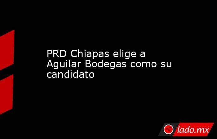 PRD Chiapas elige a Aguilar Bodegas como su candidato. Noticias en tiempo real